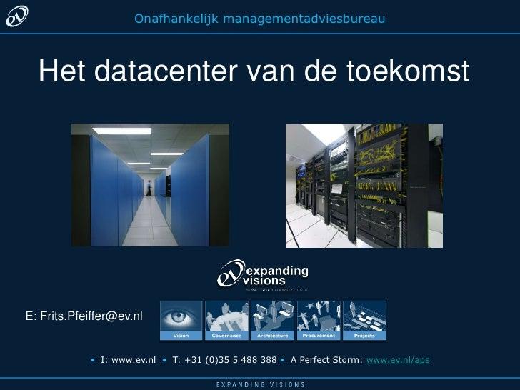 Onafhankelijkmanagementadviesbureau<br />Het datacenter van de toekomst<br />E: Frits.Pfeiffer@ev.nl<br />•I: www.ev.nl  •...