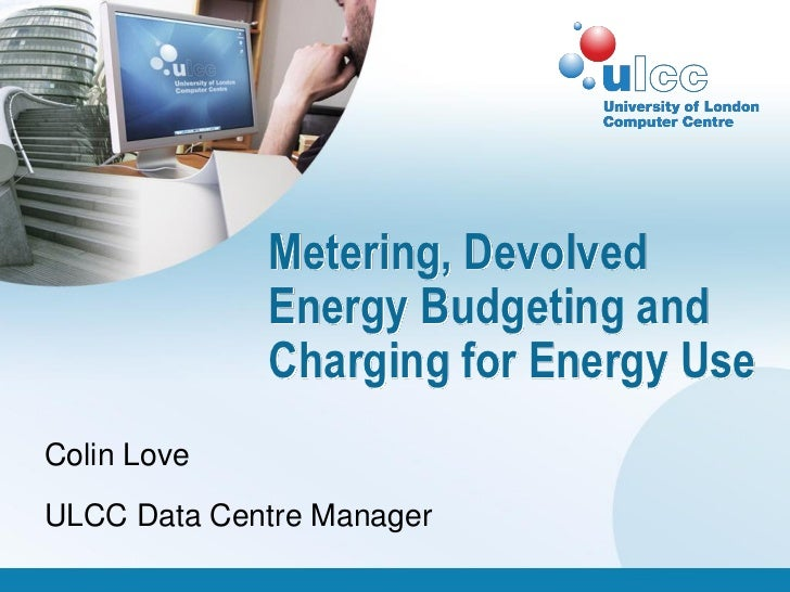 Metering, Devolved             Energy Budgeting and             Charging for Energy UseColin LoveULCC Data Centre Manager
