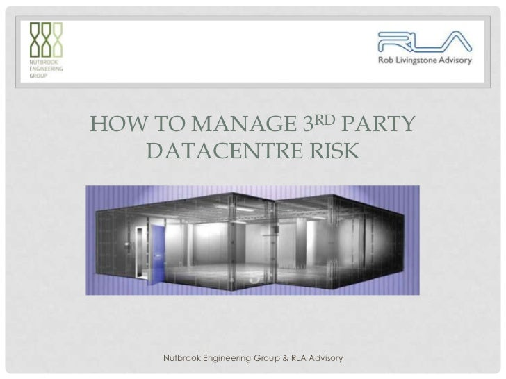 HOW TO MANAGE 3RD PARTY   DATACENTRE RISK     Nutbrook Engineering Group & RLA Advisory
