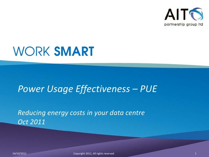 WORK SMART   Power Usage Effectiveness – PUE   Reducing energy costs in your data centre   Oct 201124/10/2011           Co...
