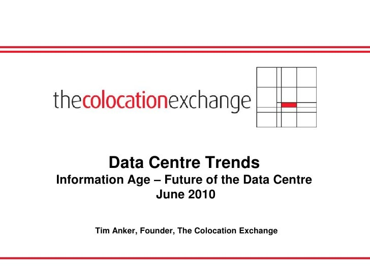 Data Centre Trends Information Age – Future of the Data Centre                 June 2010        Tim Anker, Founder, The Co...