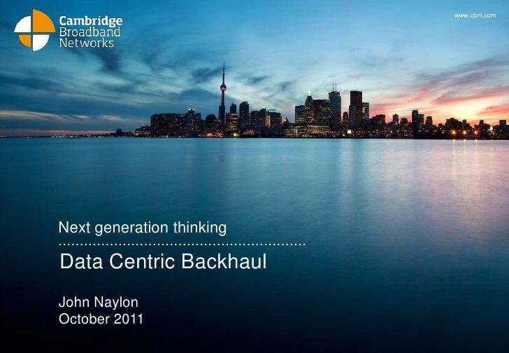 www.cbnl.comNext generation thinkingData Centric BackhaulJohn NaylonOctober 2011