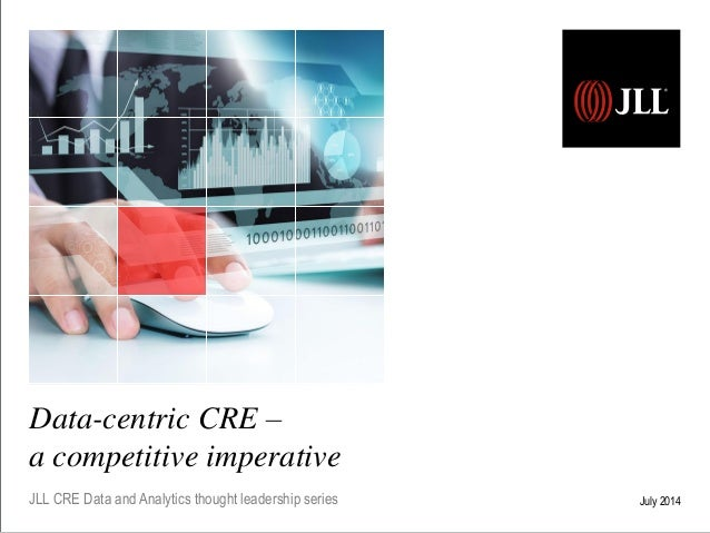 Data-centric CRE – a competitive imperative JLL CRE Data and Analytics thought leadership series July 2014