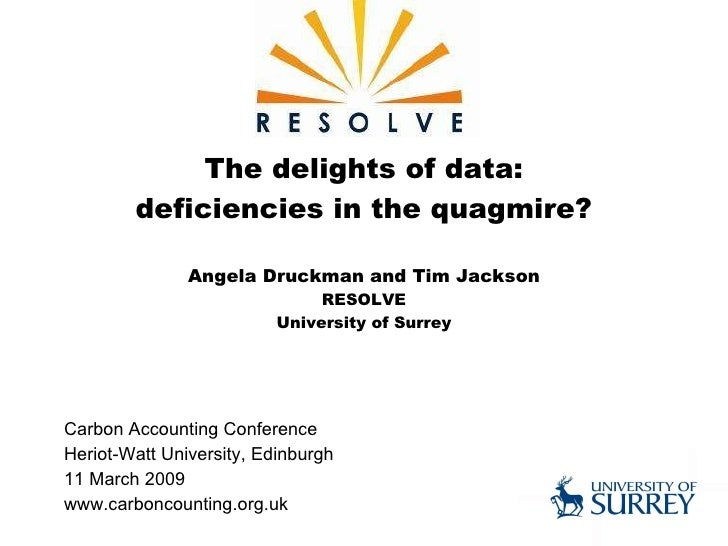 The delights of data: deficiencies in the quagmire? Angela Druckman and Tim Jackson RESOLVE University of Surrey Carbon Ac...
