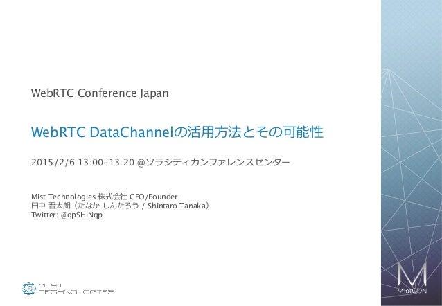 1 WebRTC Conference Japan WebRTC DataChannelの活⽤用⽅方法とその可能性 2015/2/6 13:00-13:20 @ソラシティカンファレンスセンター Mist Technologies 株式会社 CE...