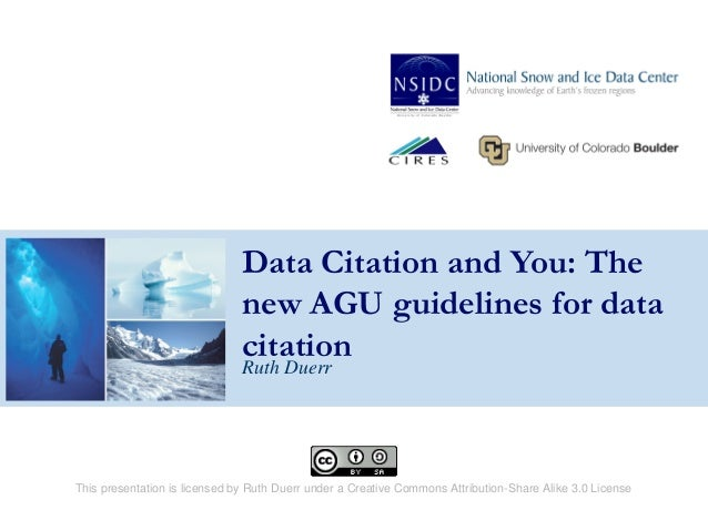 Data Citation and You: The new AGU guidelines for data citation Ruth Duerr This presentation is licensed by Ruth Duerr und...
