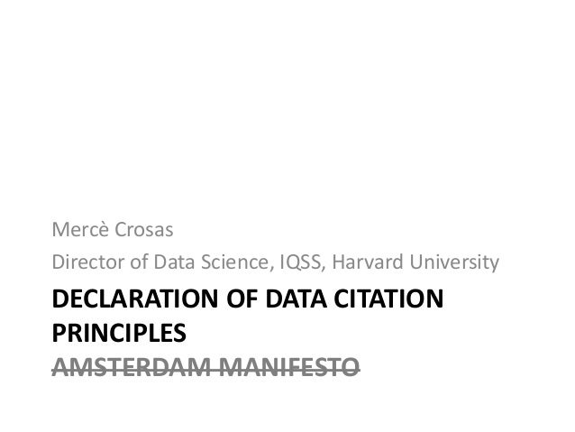 DECLARATION OF DATA CITATION PRINCIPLES AMSTERDAM MANIFESTO Mercè Crosas Director of Data Science, IQSS, Harvard University