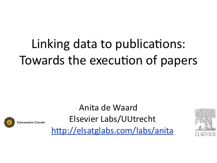 Linking	  data	  to	  publica0ons:Towards	  the	  execu0on	  of	  papers              Anita	  de	  Waard	             Else...