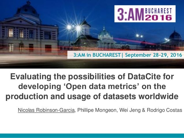 3:AM in BUCHAREST| September 28-29, 2016 Evaluating the possibilities of DataCite for developing 'Open data metrics' on th...