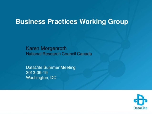Business Practices Working Group Karen Morgenroth National Research Council Canada DataCite Summer Meeting 2013-09-19 Wash...