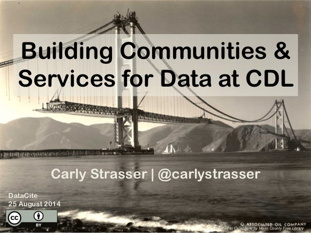 Building Communities & Services for Data at CDL Carly Strasser | @carlystrasser DataCite 25 August 2014 Contributed to Cal...