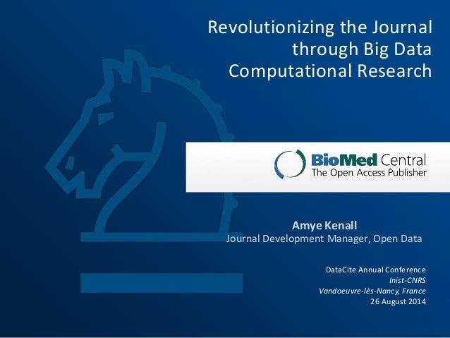 Revolutionizing the Journal  through Big Data  Computational Research  Amye Kenall  Journal Development Manager, Open Data...