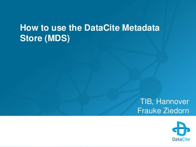 How to use the DataCite Metadata  Store (MDS)  TIB, Hannover  Frauke Ziedorn