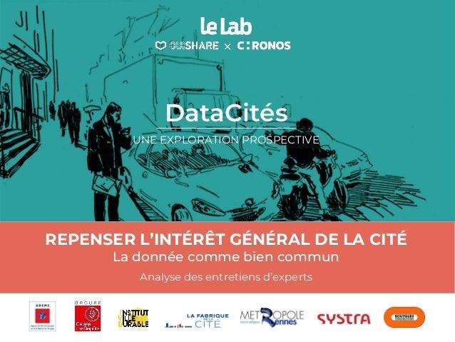REPENSER L'INTÉRÊT GÉNÉRAL DE LA CITÉ La donnée comme bien commun Analyse des entretiens d'experts DataCités UNE EXPLORATI...