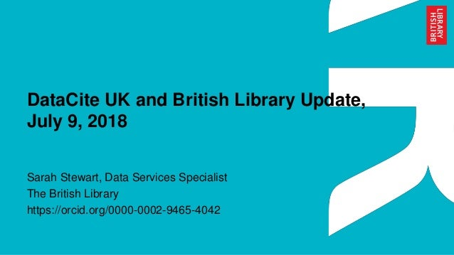 DataCite UK and British Library Update, July 9, 2018 Sarah Stewart, Data Services Specialist The British Library https://o...