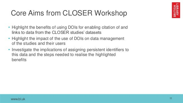 www.bl.uk Core Aims from CLOSER Workshop • Highlight the benefits of using DOIs for enabling citation of and links to data...