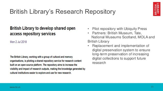 www.bl.uk British Library's Research Repository 15 • Pilot repository with Ubiquity Press • Partners: British Museum, Tate...