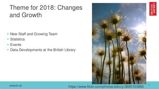 www.bl.uk Theme for 2018: Changes and Growth • New Staff and Growing Team • Statistics • Events • Data Developments at the...