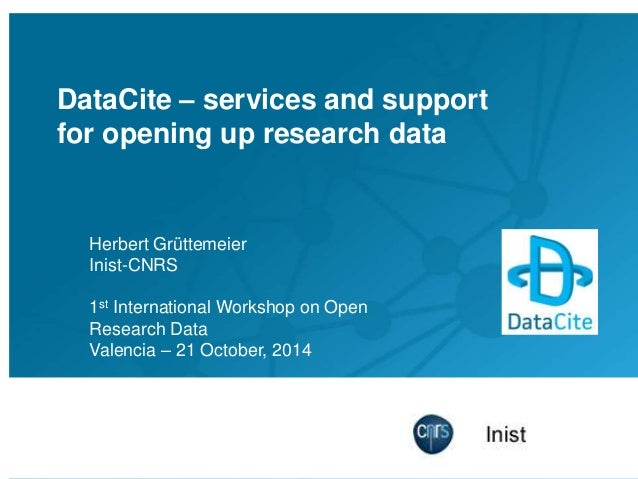 DataCite – services and support for opening up research data Herbert Grüttemeier Inist-CNRS 1st International Workshop on ...