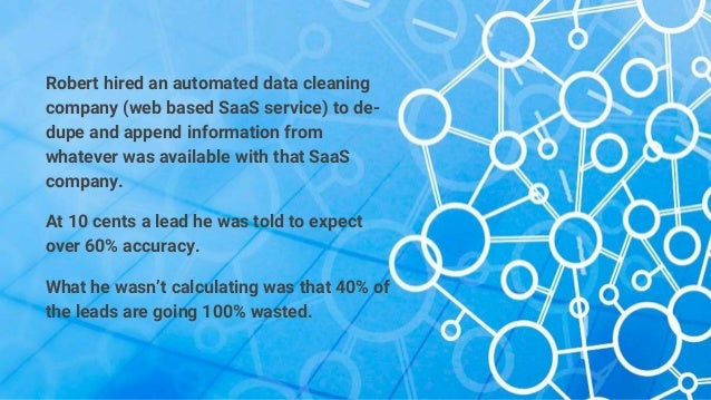 Robert hired an automated data cleaning company (web based SaaS service) to de- dupe and append information from whatever ...