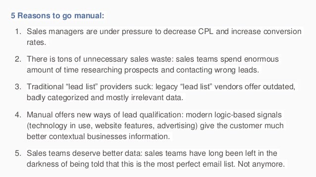 5 Reasons to go manual: 1. Sales managers are under pressure to decrease CPL and increase conversion rates. 2. There is to...
