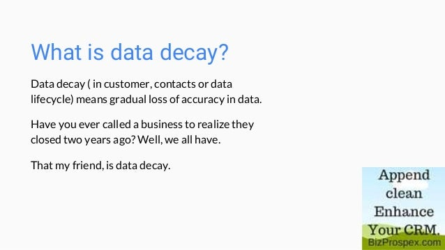 What is data decay? Data decay ( in customer, contacts or data lifecycle) means gradual loss of accuracy in data. Have you...