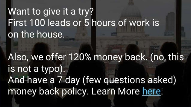 Want to give it a try? First 100 leads or 5 hours of work is on the house. Also, we offer 120% money back. (no, this is no...