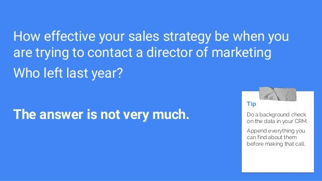 How effective your sales strategy be when you are trying to contact a director of marketing Who left last year? The answer...