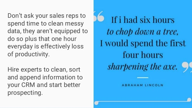 Don't ask your sales reps to spend time to clean messy data, they aren't equipped to do so plus that one hour everyday is ...