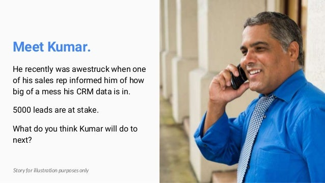 Meet Kumar. He recently was awestruck when one of his sales rep informed him of how big of a mess his CRM data is in. 5000...