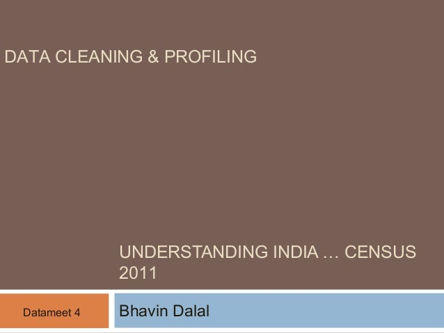 DATA CLEANING & PROFILING  UNDERSTANDING INDIA … CENSUS  2011  Datameet 4 Bhavin Dalal