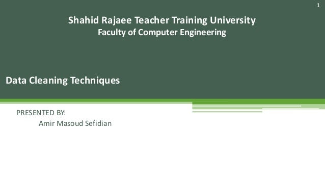 1 Data Cleaning Techniques Shahid Rajaee Teacher Training University Faculty of Computer Engineering PRESENTED BY: Amir Ma...