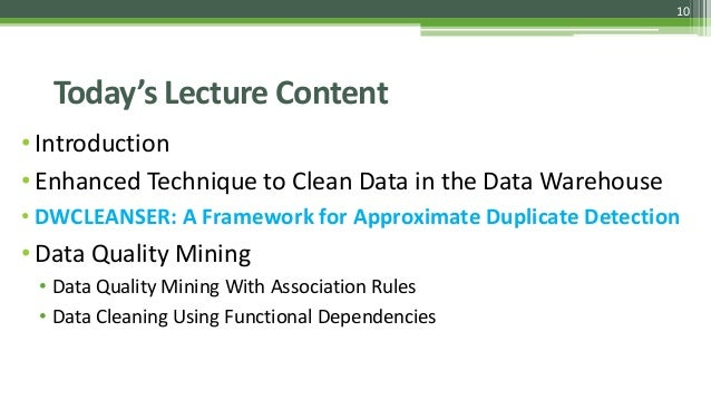 10 Today's Lecture Content •Introduction •Enhanced Technique to Clean Data in the Data Warehouse • DWCLEANSER: A Framework...
