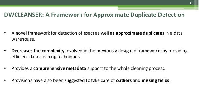 11 DWCLEANSER: A Framework for Approximate Duplicate Detection • A novel framework for detection of exact as well as appro...