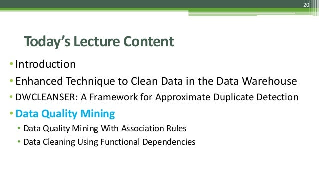 20 Today's Lecture Content •Introduction •Enhanced Technique to Clean Data in the Data Warehouse • DWCLEANSER: A Framework...