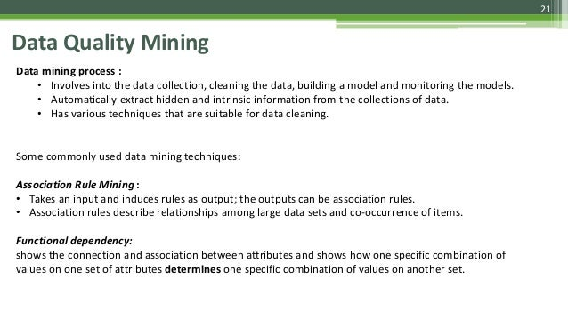 21 Data Quality Mining Data mining process : • Involves into the data collection, cleaning the data, building a model and ...