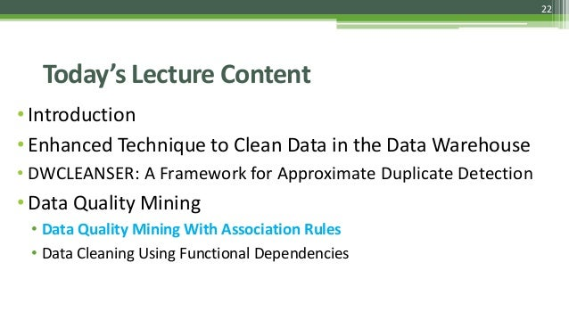 22 Today's Lecture Content •Introduction •Enhanced Technique to Clean Data in the Data Warehouse • DWCLEANSER: A Framework...