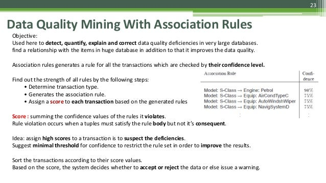 23 Data Quality Mining With Association Rules Objective: Used here to detect, quantify, explain and correct data quality d...
