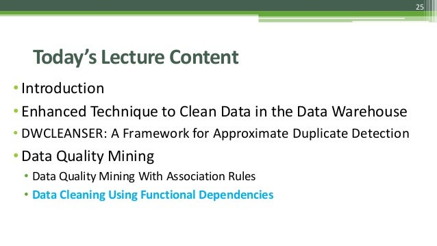 25 Today's Lecture Content •Introduction •Enhanced Technique to Clean Data in the Data Warehouse • DWCLEANSER: A Framework...