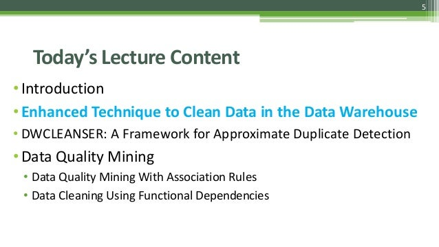 5 Today's Lecture Content •Introduction •Enhanced Technique to Clean Data in the Data Warehouse • DWCLEANSER: A Framework ...