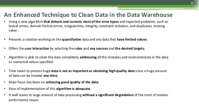 6 An Enhanced Technique to Clean Data in the Data Warehouse • Using a new algorithm that detects and corrects most of the ...