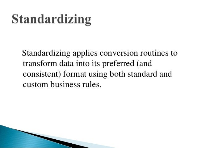 Standardizing applies conversion routines totransform data into its preferred (andconsistent) format using both standard a...