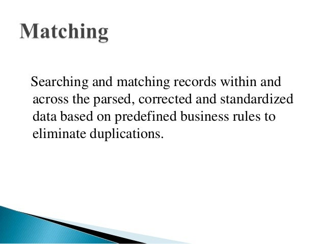 Searching and matching records within andacross the parsed, corrected and standardizeddata based on predefined business ru...