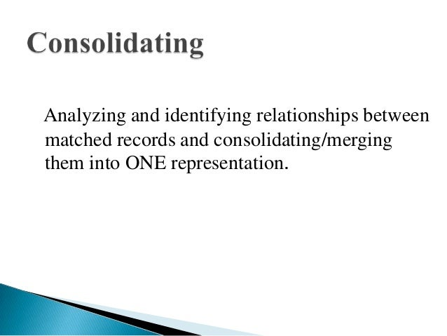 Analyzing and identifying relationships betweenmatched records and consolidating/mergingthem into ONE representation.