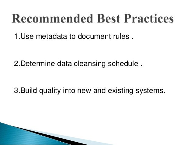 1.Use metadata to document rules .2.Determine data cleansing schedule .3.Build quality into new and existing systems.