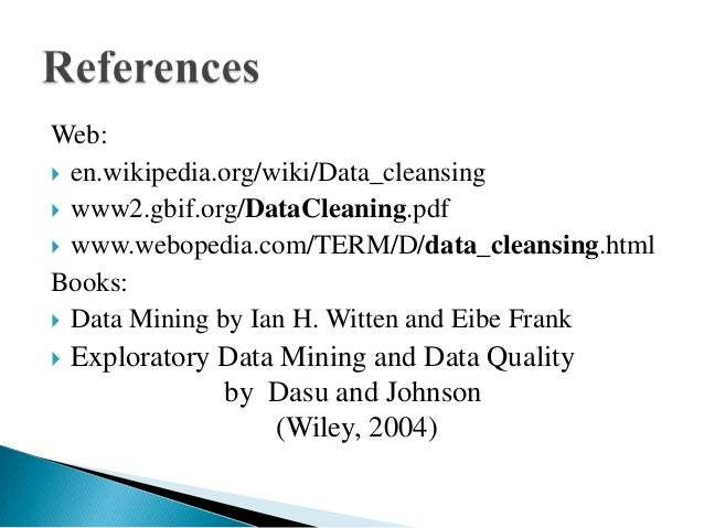 Web: en.wikipedia.org/wiki/Data_cleansing www2.gbif.org/DataCleaning.pdf www.webopedia.com/TERM/D/data_cleansing.htmlBo...
