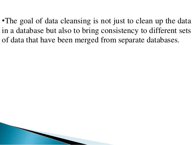 •The goal of data cleansing is not just to clean up the datain a database but also to bring consistency to different setso...