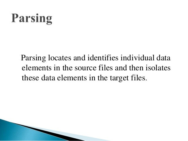 Parsing locates and identifies individual dataelements in the source files and then isolatesthese data elements in the tar...