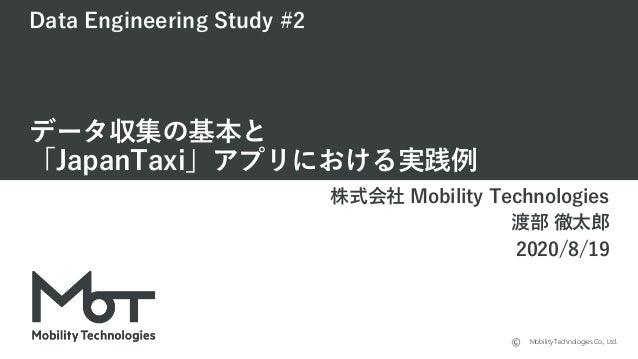 Mobility Technologies Co., Ltd. Data Engineering Study #2 データ収集の基本と 「JapanTaxi」アプリにおける実践例 株式会社 Mobility Technologies 渡部 徹太...
