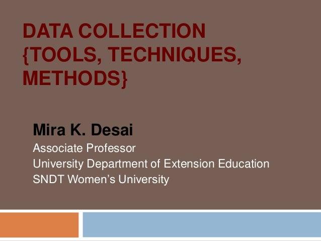 DATA COLLECTION {TOOLS, TECHNIQUES, METHODS} Mira K. Desai Associate Professor University Department of Extension Educatio...